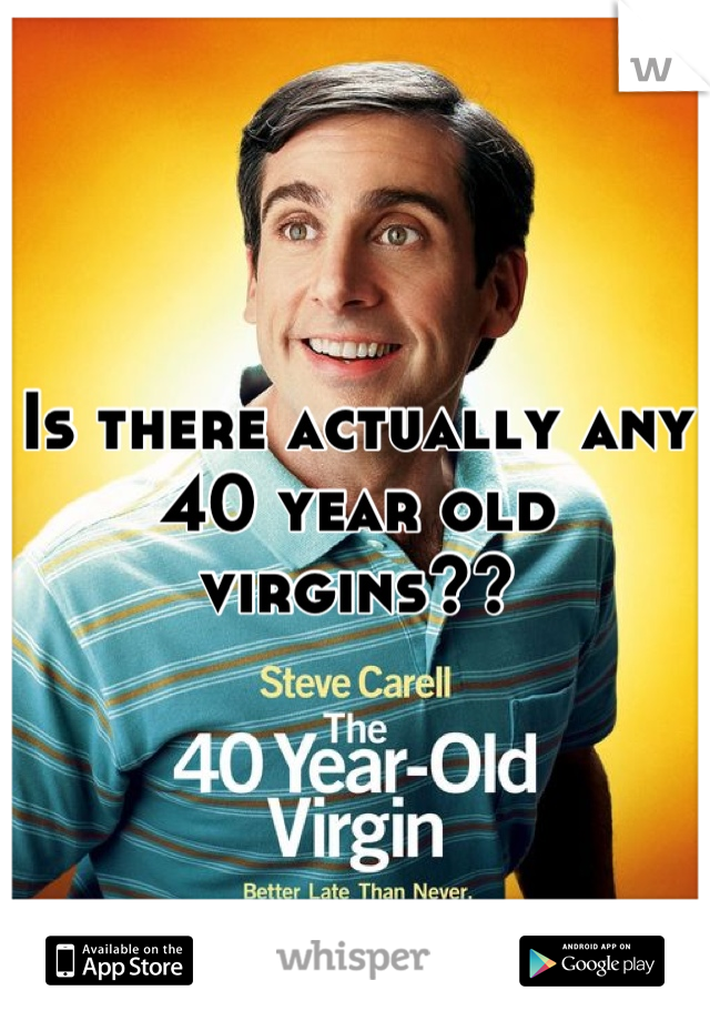 Is there actually any 40 year old virgins??