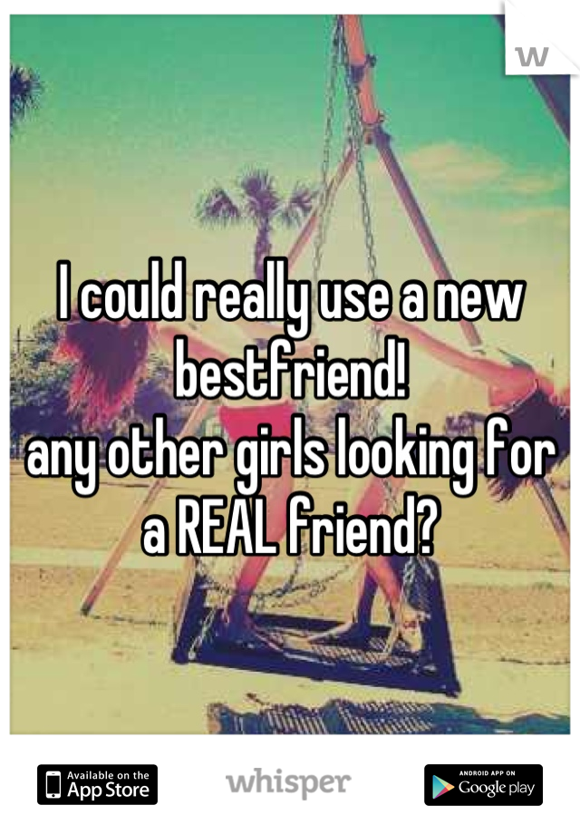 I could really use a new bestfriend!  any other girls looking for a REAL friend?
