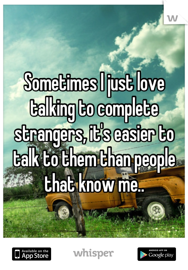 Sometimes I just love talking to complete strangers, it's easier to talk to them than people that know me..