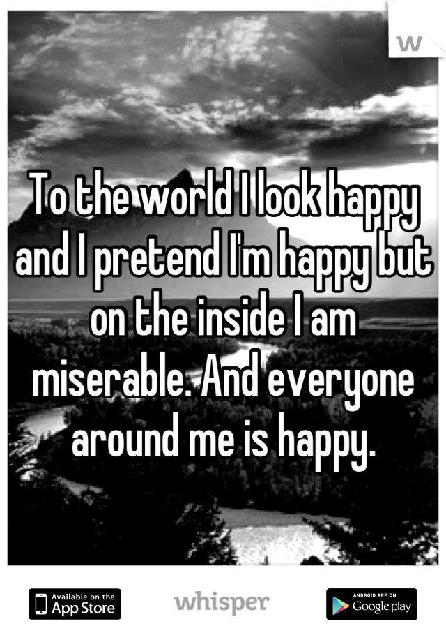 To the world I look happy and I pretend I'm happy but on the inside I am miserable. And everyone around me is happy.