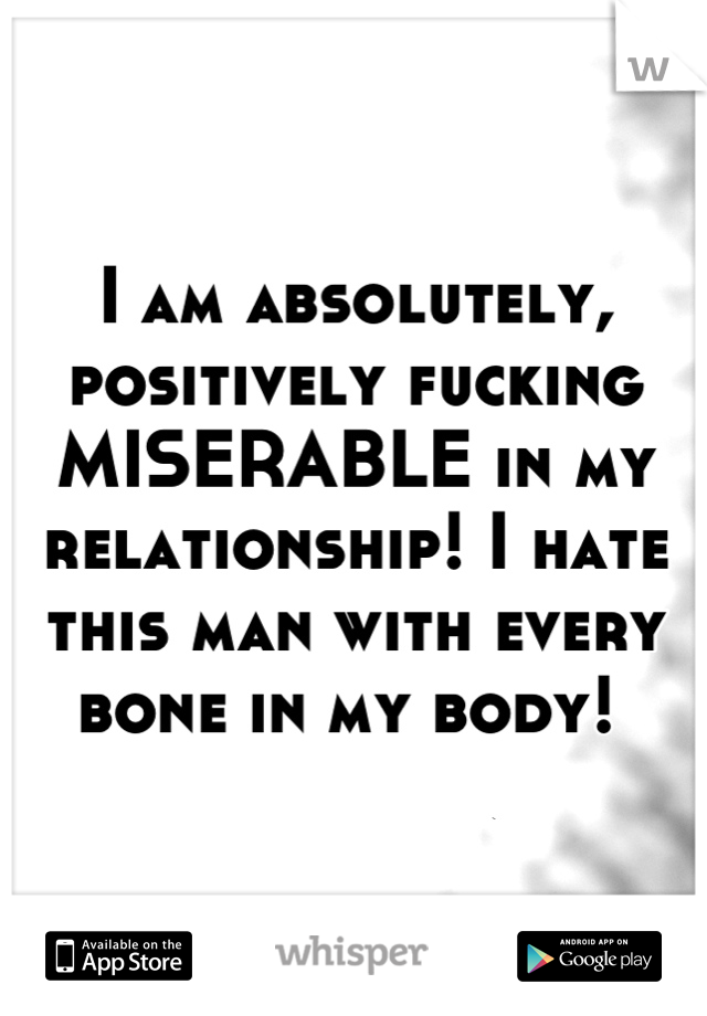 I am absolutely, positively fucking MISERABLE in my relationship! I hate this man with every bone in my body!