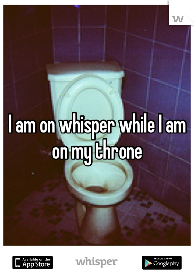 I am on whisper while I am on my throne