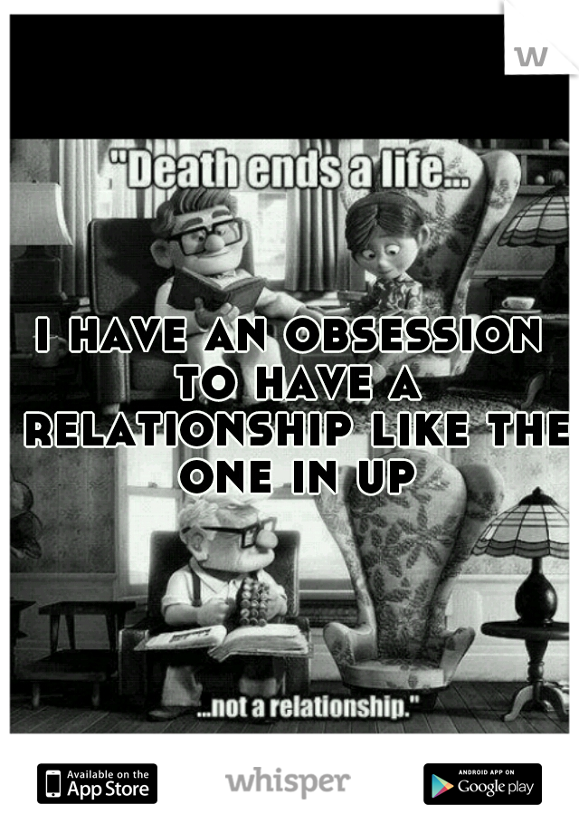 i have an obsession to have a relationship like the one in up