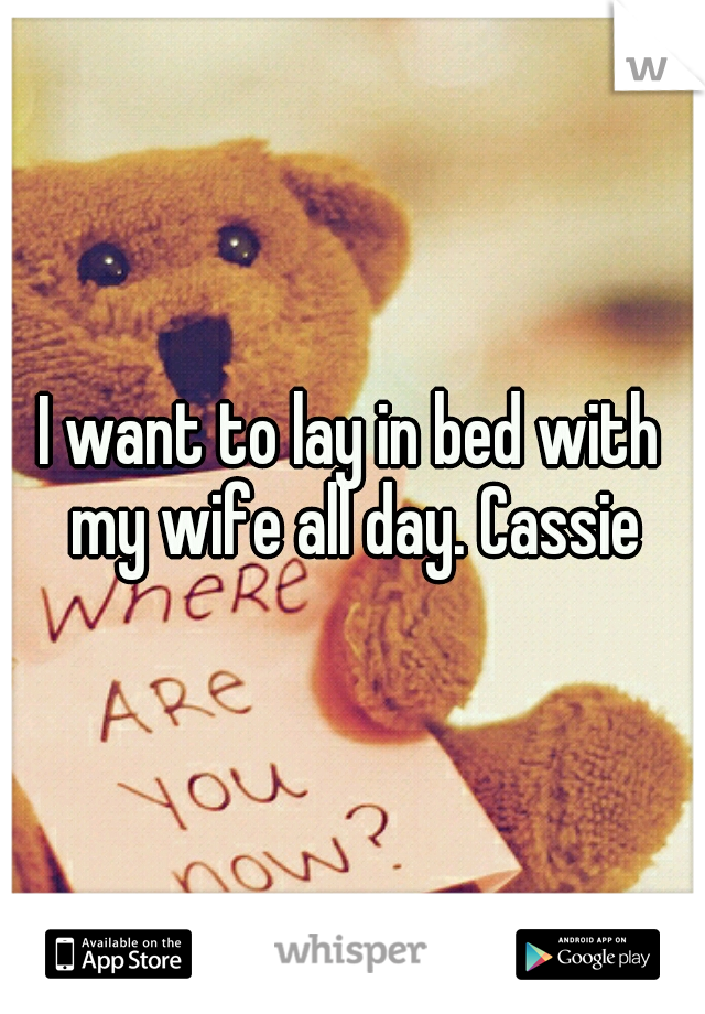 I want to lay in bed with my wife all day. Cassie