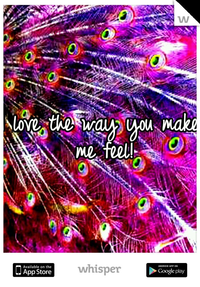 I love the way you make me feel!