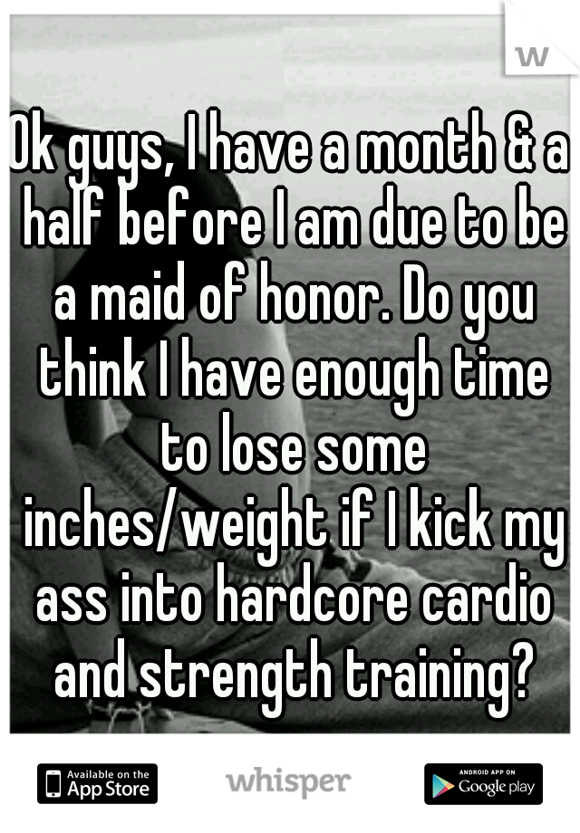 Ok guys, I have a month & a half before I am due to be a maid of honor. Do you think I have enough time to lose some inches/weight if I kick my ass into hardcore cardio and strength training?