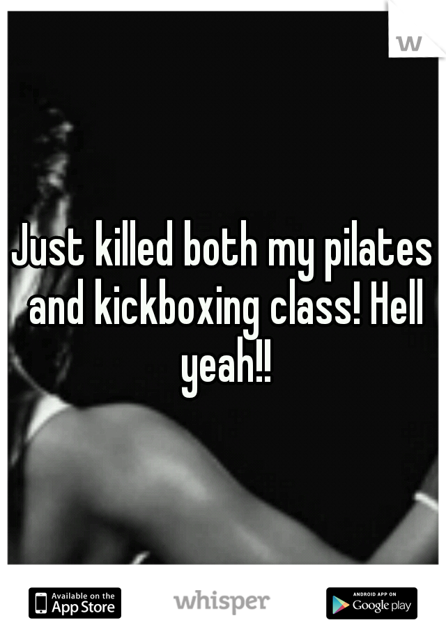 Just killed both my pilates and kickboxing class! Hell yeah!!