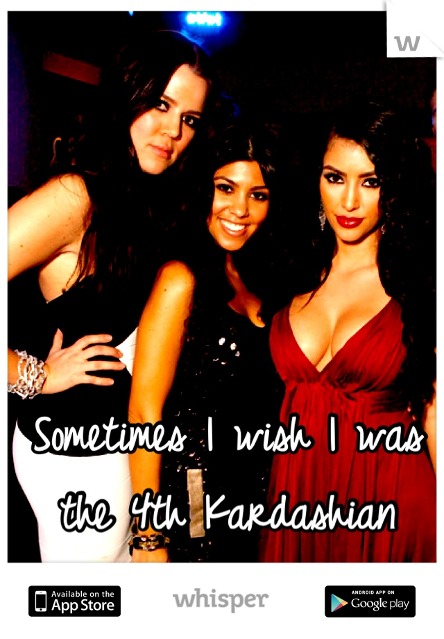 Sometimes I wish I was the 4th Kardashian sister!!!