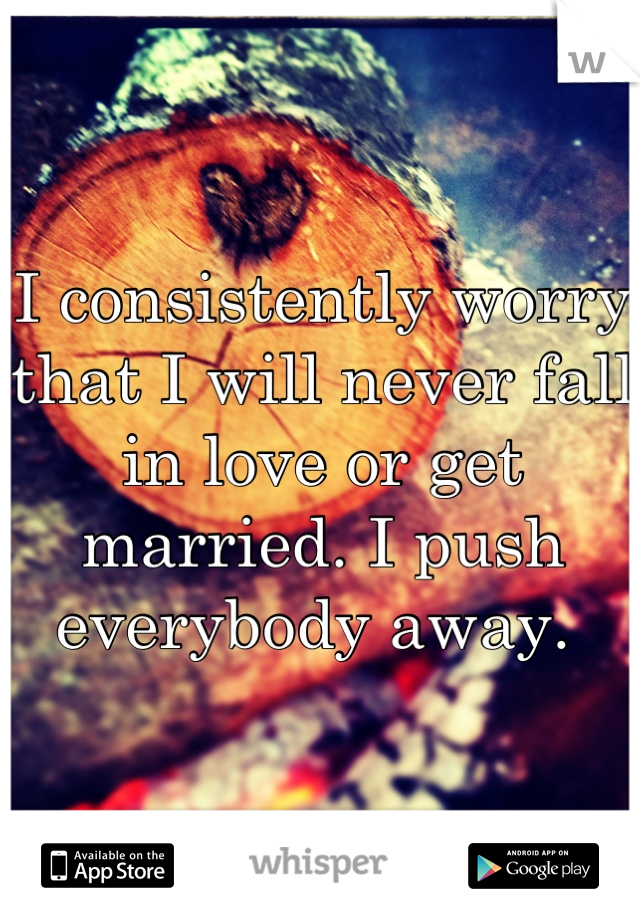 I consistently worry that I will never fall in love or get married. I push everybody away.