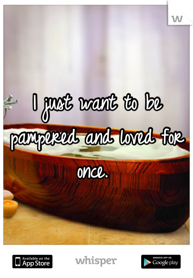 I just want to be pampered and loved for once.