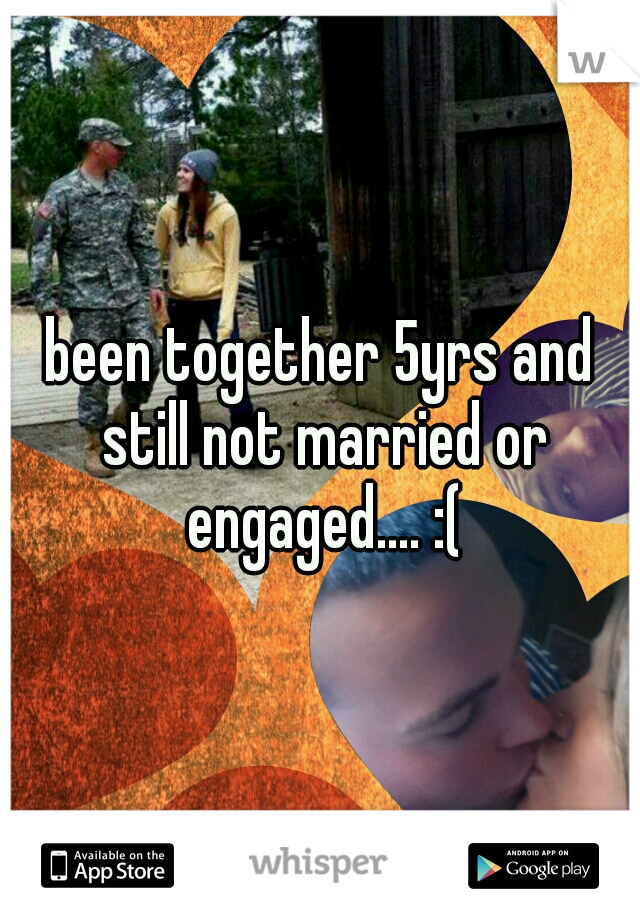 been together 5yrs and still not married or engaged.... :(