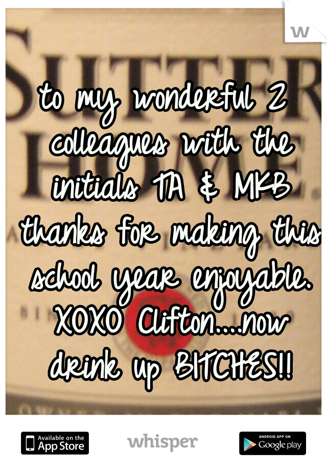 to my wonderful 2 colleagues with the initials TA & MKB thanks for making this school year enjoyable. XOXO Clifton....now drink up BITCHES!!