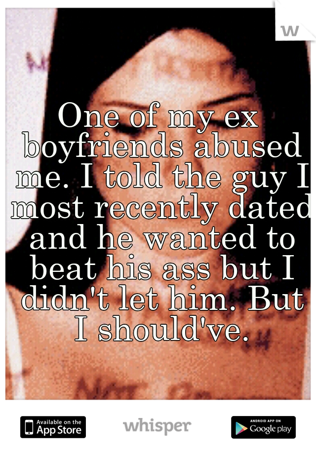 One of my ex boyfriends abused me. I told the guy I most recently dated and he wanted to beat his ass but I didn't let him. But I should've.