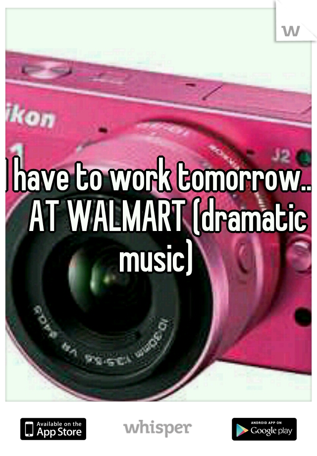 I have to work tomorrow..  AT WALMART (dramatic music)