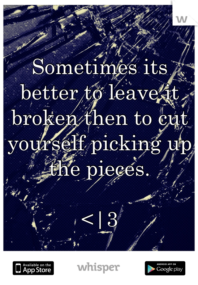 Sometimes its better to leave it broken then to cut yourself picking up the pieces.    <|3