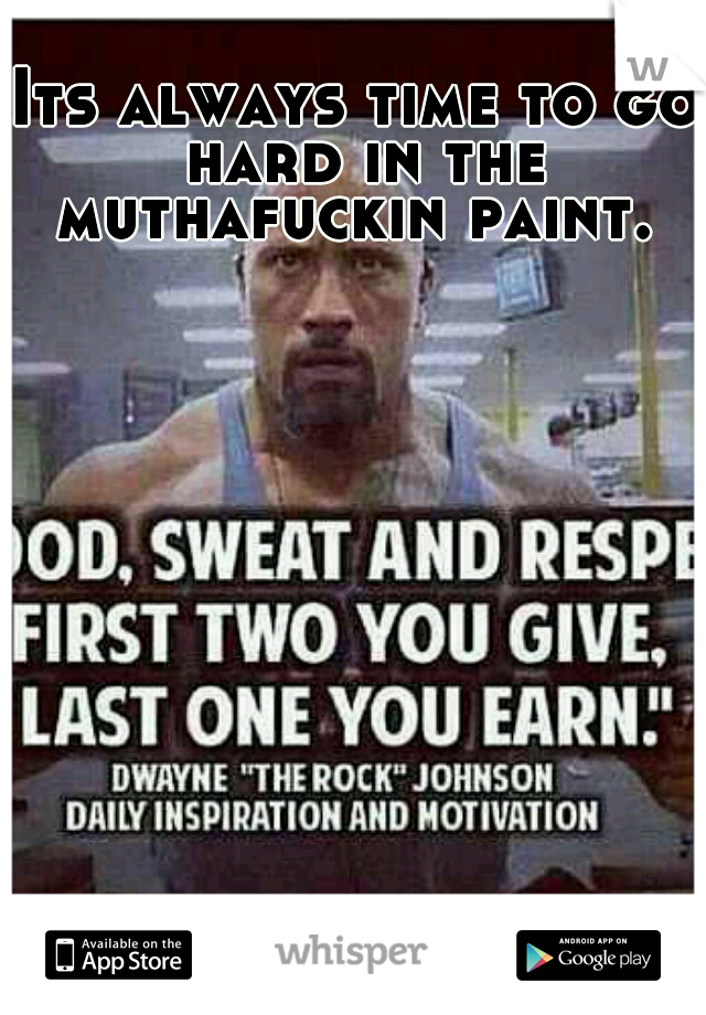 Its always time to go hard in the muthafuckin paint.