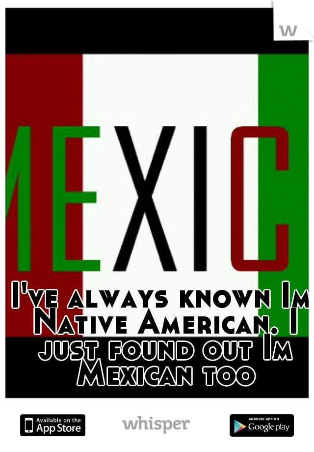 I've always known Im Native American. I just found out Im Mexican too