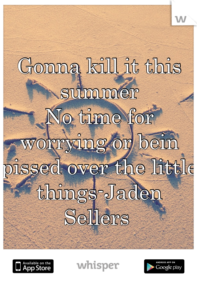Gonna kill it this summer  No time for worrying or bein pissed over the little things-Jaden Sellers