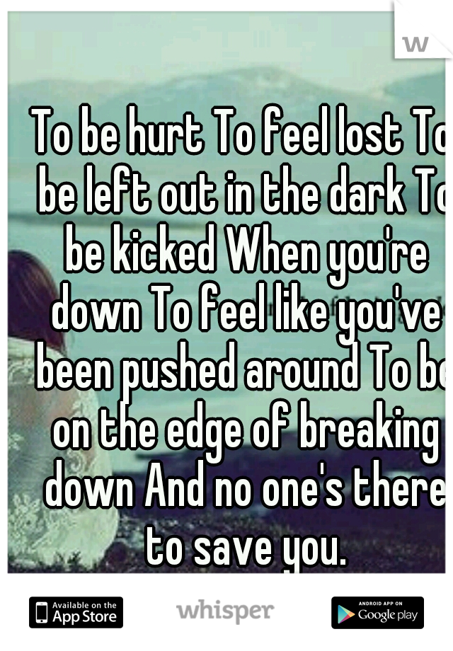 To be hurt To feel lost To be left out in the dark To be kicked When you're down To feel like you've been pushed around To be on the edge of breaking down And no one's there to save you.