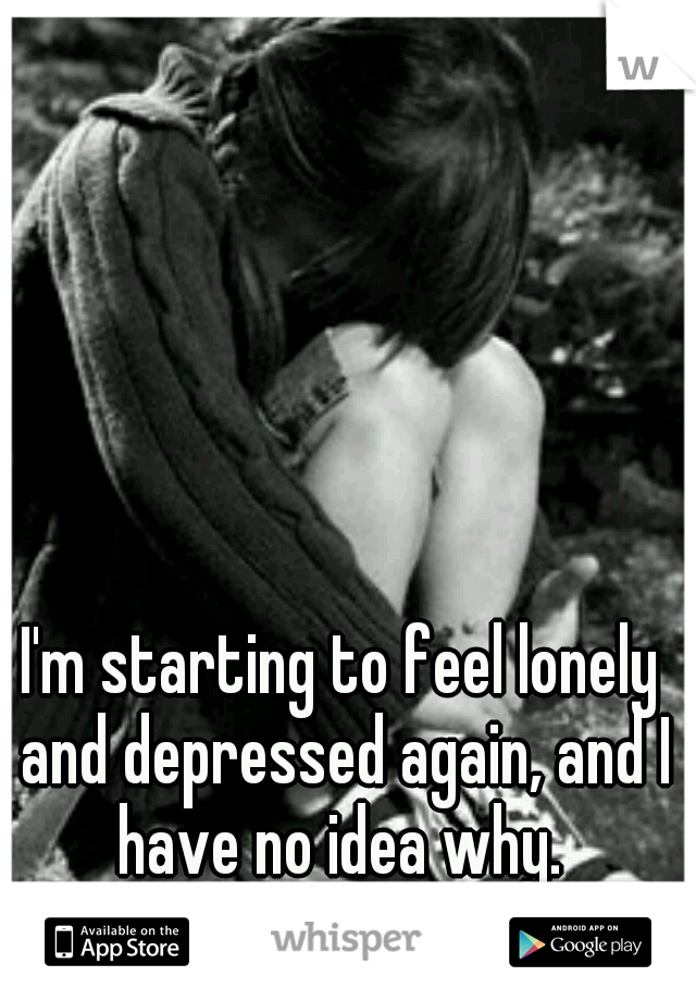 I'm starting to feel lonely and depressed again, and I have no idea why.