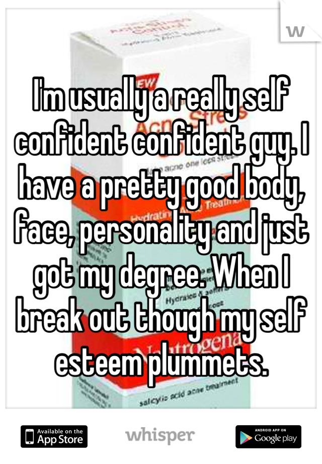 I'm usually a really self confident confident guy. I have a pretty good body, face, personality and just got my degree. When I break out though my self esteem plummets.