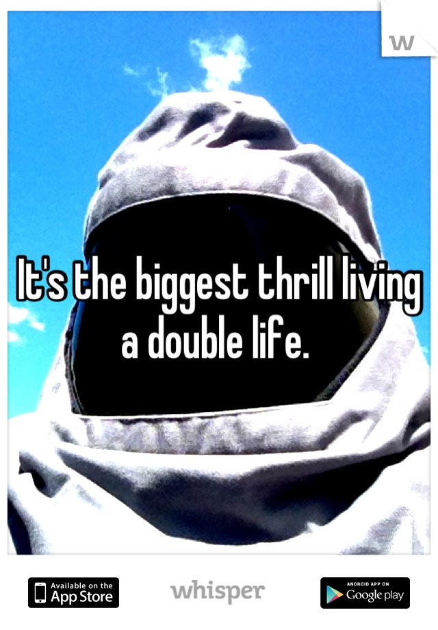 It's the biggest thrill living a double life.