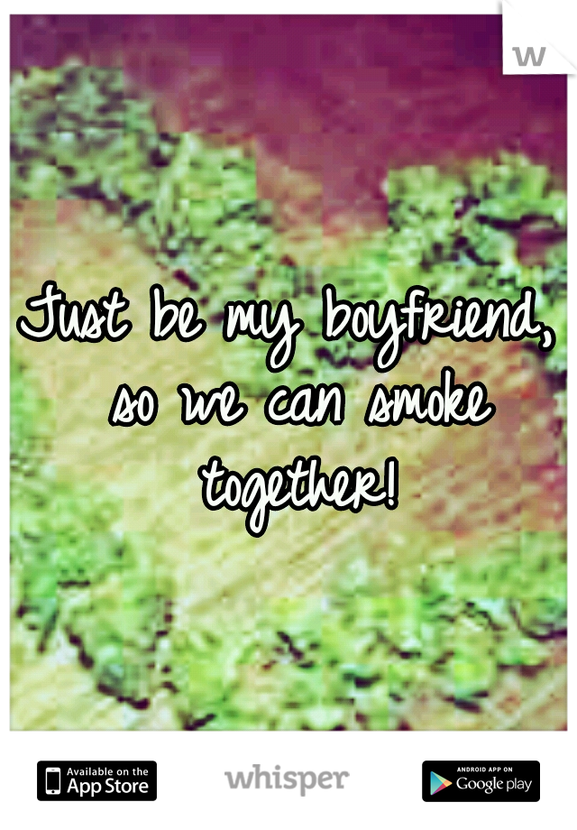 Just be my boyfriend, so we can smoke together!