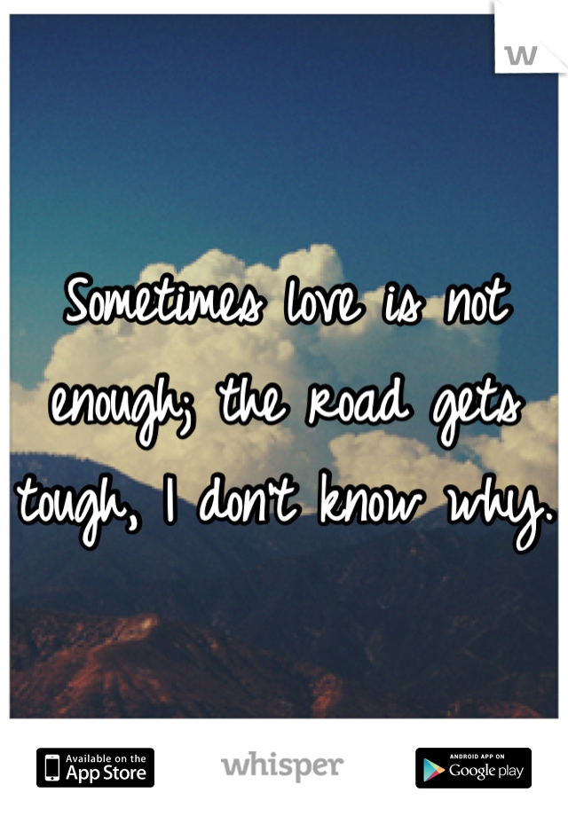 Sometimes love is not enough; the road gets tough, I don't know why.