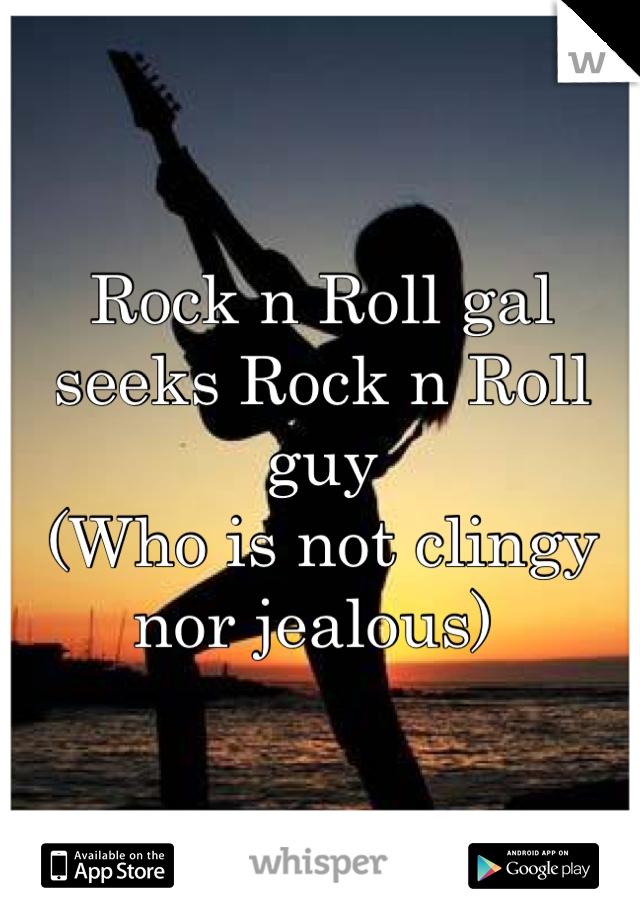 Rock n Roll gal seeks Rock n Roll guy (Who is not clingy nor jealous)