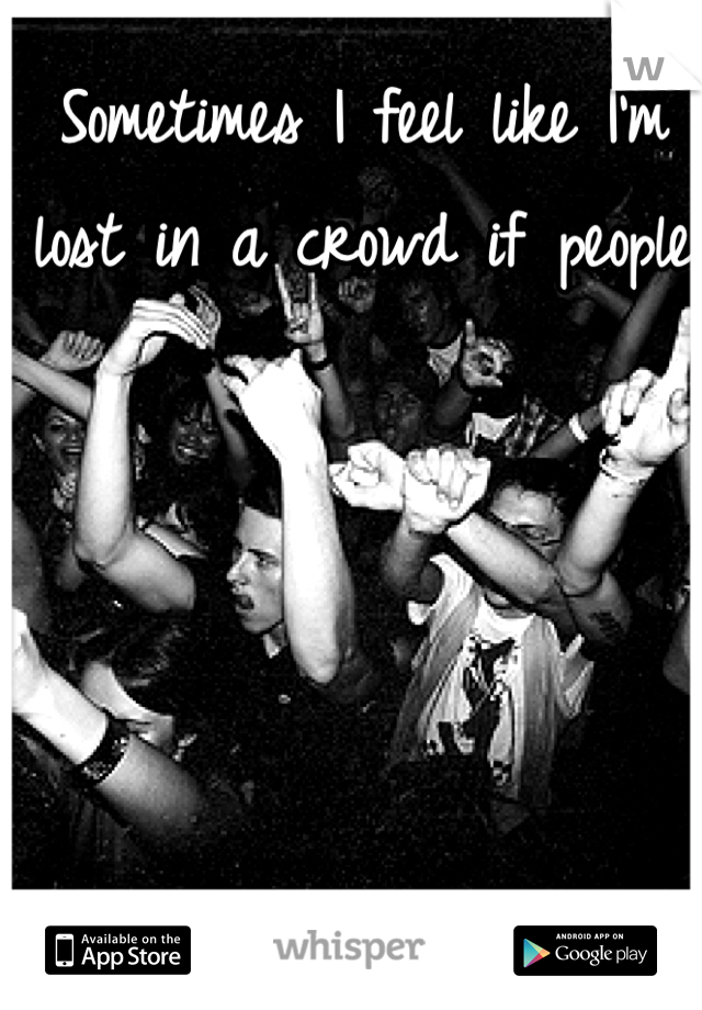 Sometimes I feel like I'm lost in a crowd if people