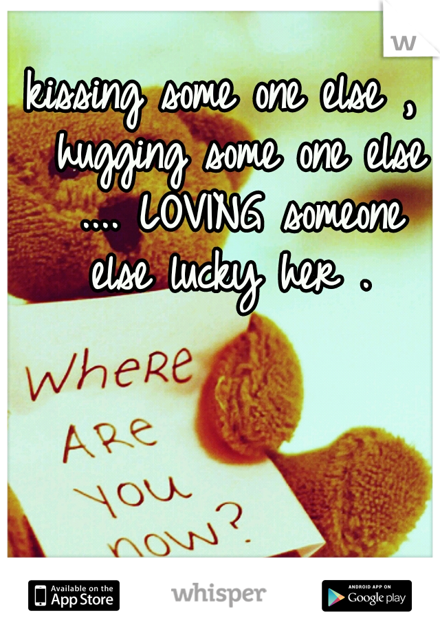 kissing some one else ,  hugging some one else  .... LOVING someone else lucky her .