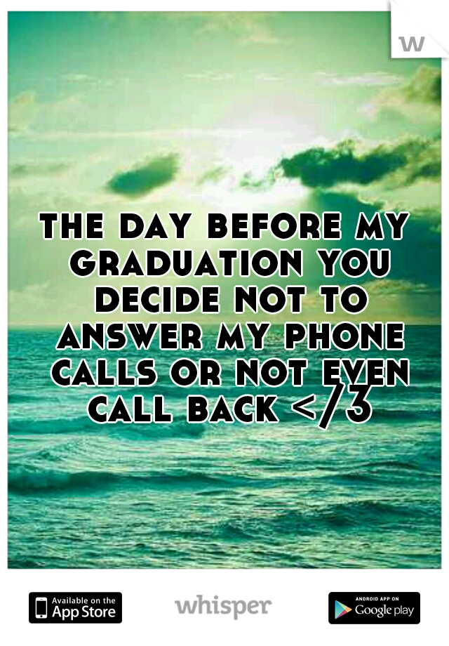 the day before my graduation you decide not to answer my phone calls or not even call back </3
