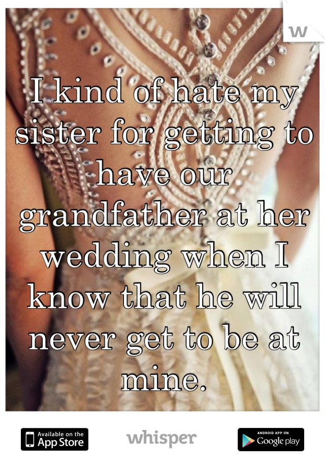I kind of hate my sister for getting to have our grandfather at her wedding when I know that he will never get to be at mine.