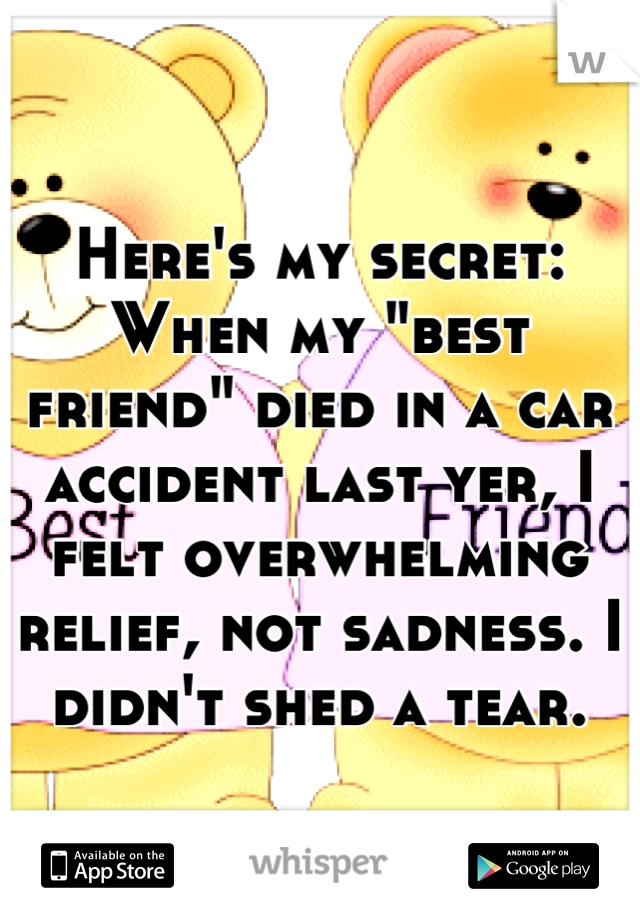 """Here's my secret: When my """"best friend"""" died in a car accident last yer, I felt overwhelming relief, not sadness. I didn't shed a tear."""