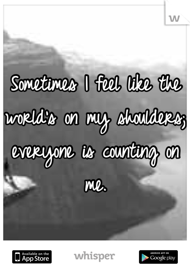 Sometimes I feel like the world's on my shoulders; everyone is counting on me.