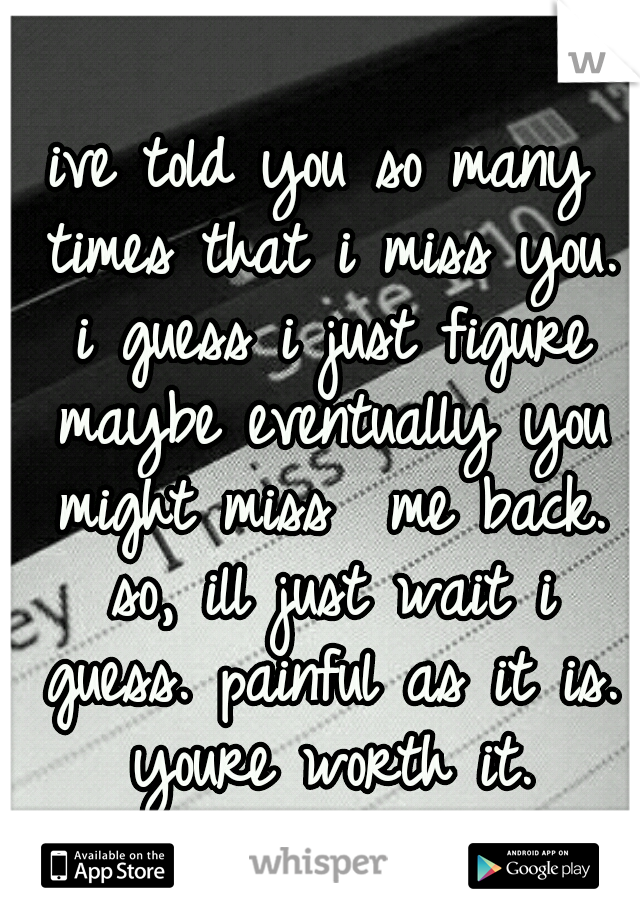 ive told you so many times that i miss you. i guess i just figure maybe eventually you might miss  me back. so, ill just wait i guess. painful as it is. youre worth it.