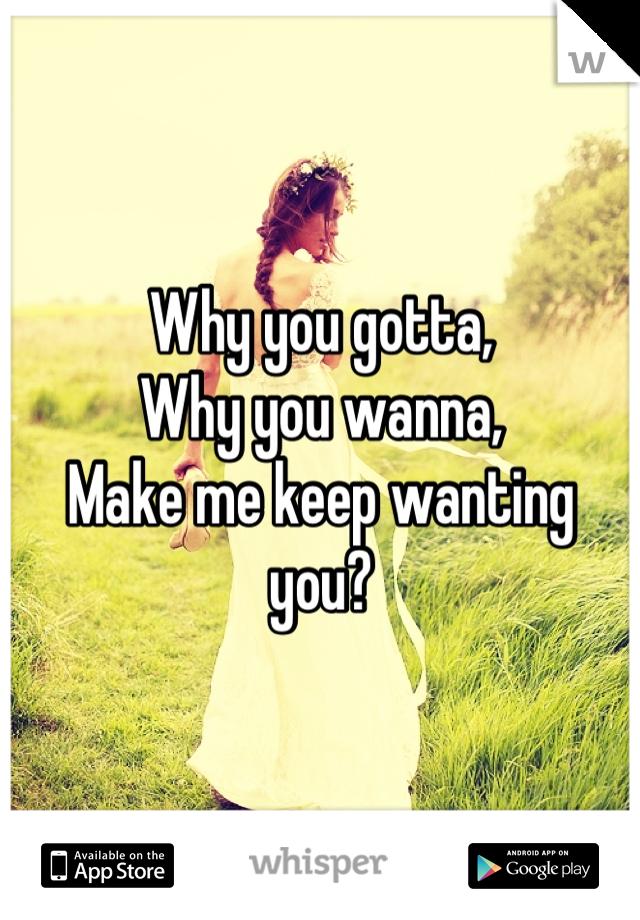 Why you gotta, Why you wanna, Make me keep wanting you?
