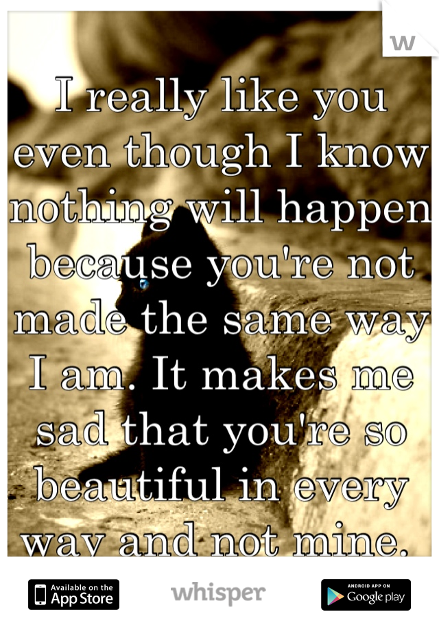 I really like you even though I know nothing will happen because you're not made the same way I am. It makes me sad that you're so beautiful in every way and not mine.