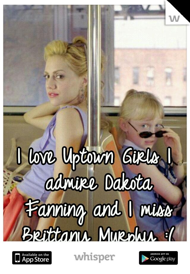 I love Uptown Girls I admire Dakota Fanning and I miss Brittany Murphy :(
