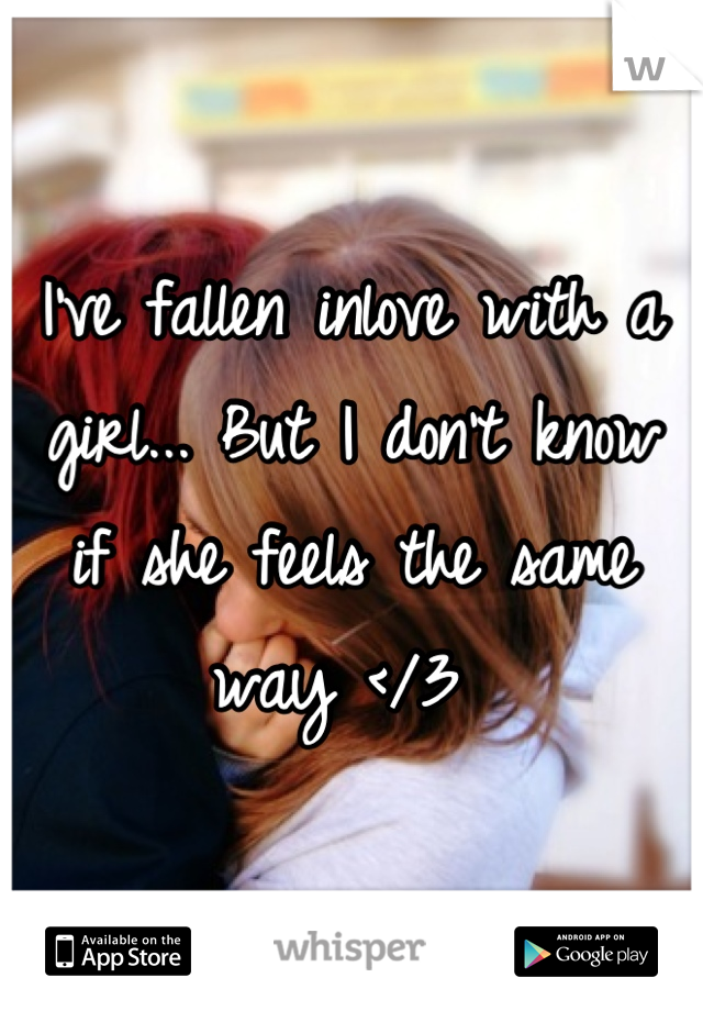 I've fallen inlove with a girl... But I don't know if she feels the same way </3