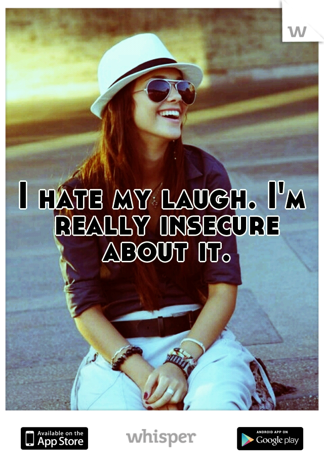 I hate my laugh. I'm really insecure about it.