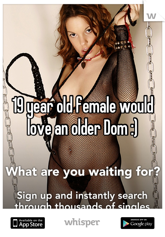 19 year old female would love an older Dom :)