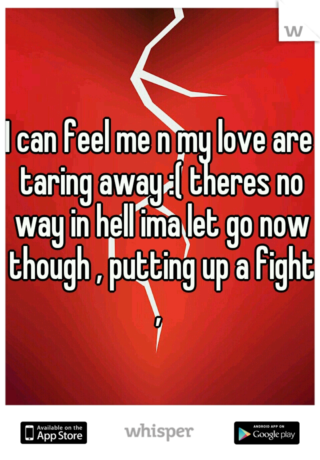 I can feel me n my love are taring away :( theres no way in hell ima let go now though , putting up a fight ,