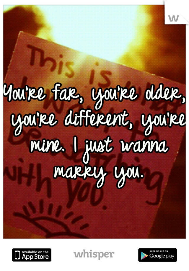 You're far, you're older, you're different, you're mine. I just wanna marry you.