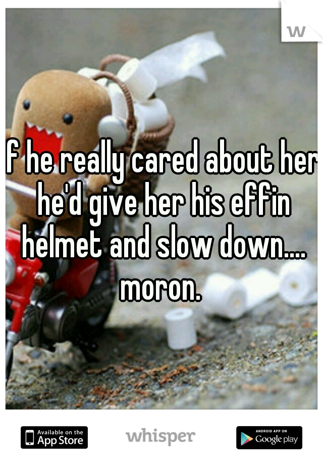 If he really cared about her he'd give her his effin helmet and slow down.... moron.