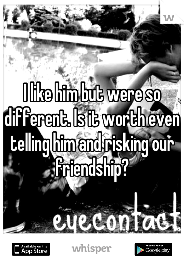 I like him but were so different. Is it worth even telling him and risking our friendship?