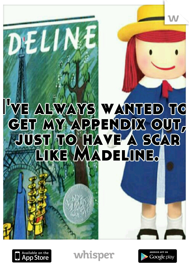 I've always wanted to get my appendix out, just to have a scar like Madeline.