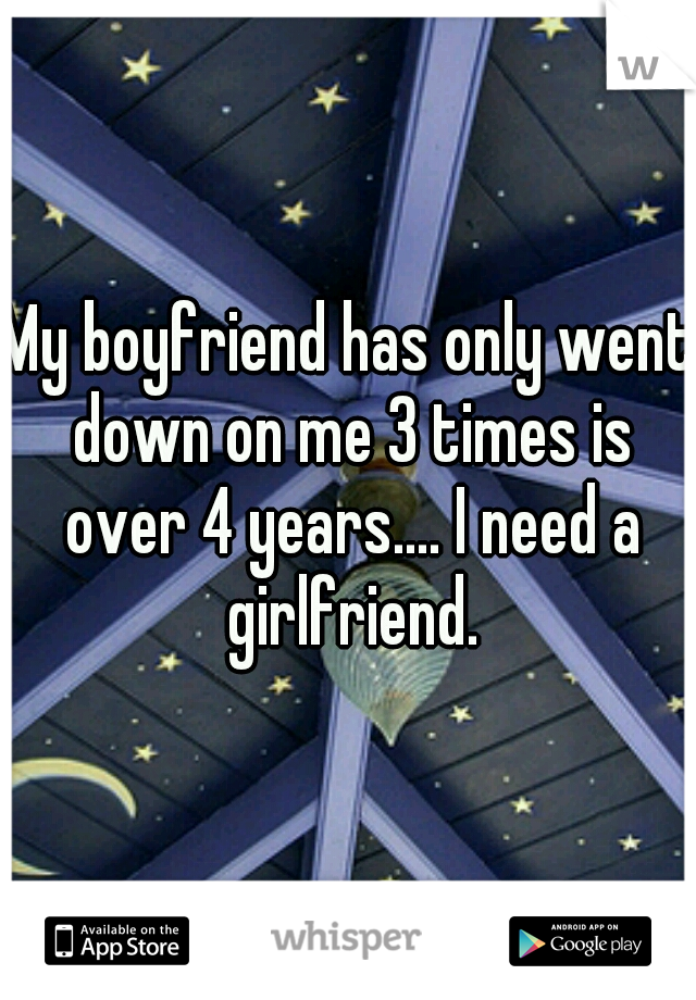 My boyfriend has only went down on me 3 times is over 4 years.... I need a girlfriend.