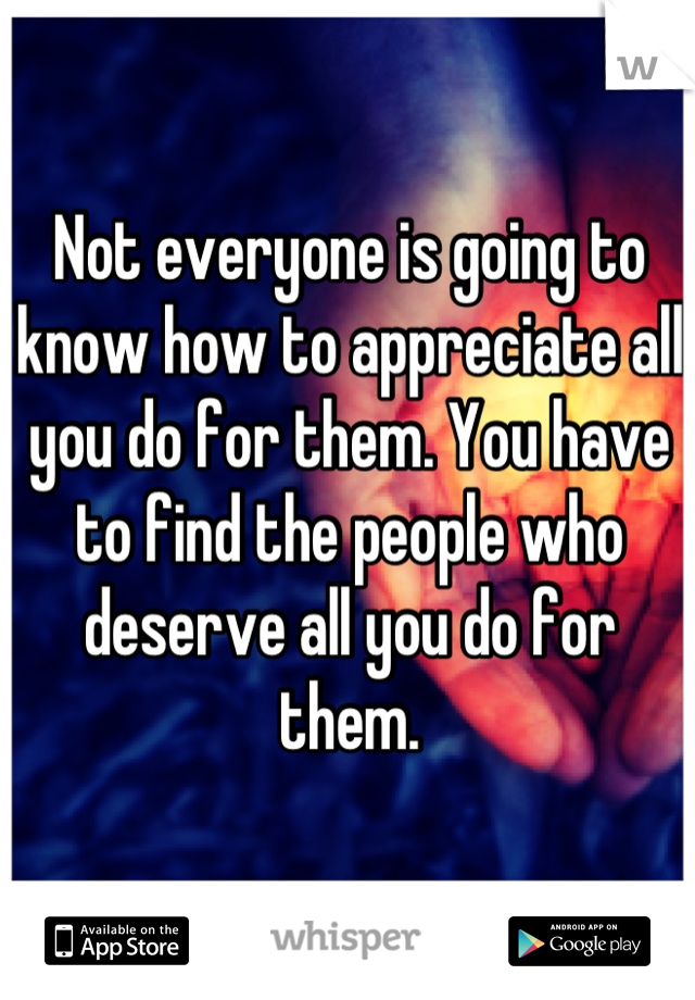 Not everyone is going to know how to appreciate all you do for them. You have to find the people who deserve all you do for them.