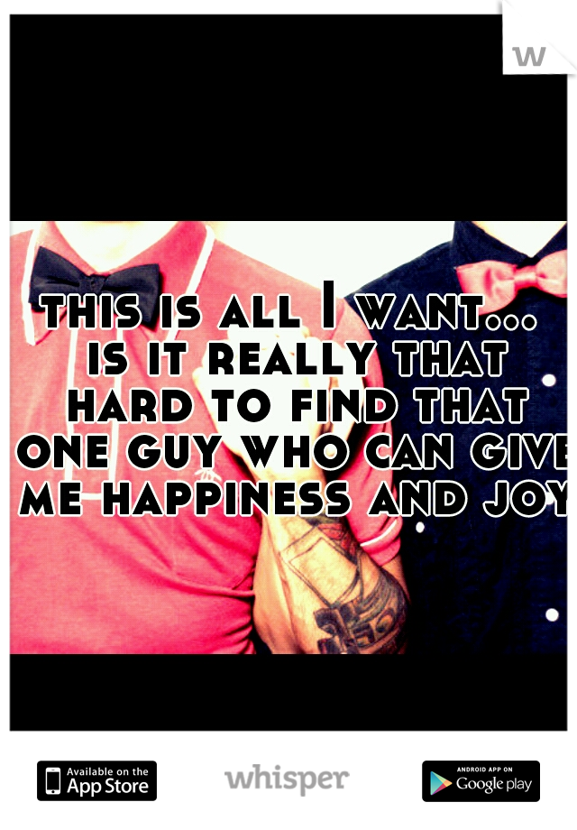 this is all I want... is it really that hard to find that one guy who can give me happiness and joy